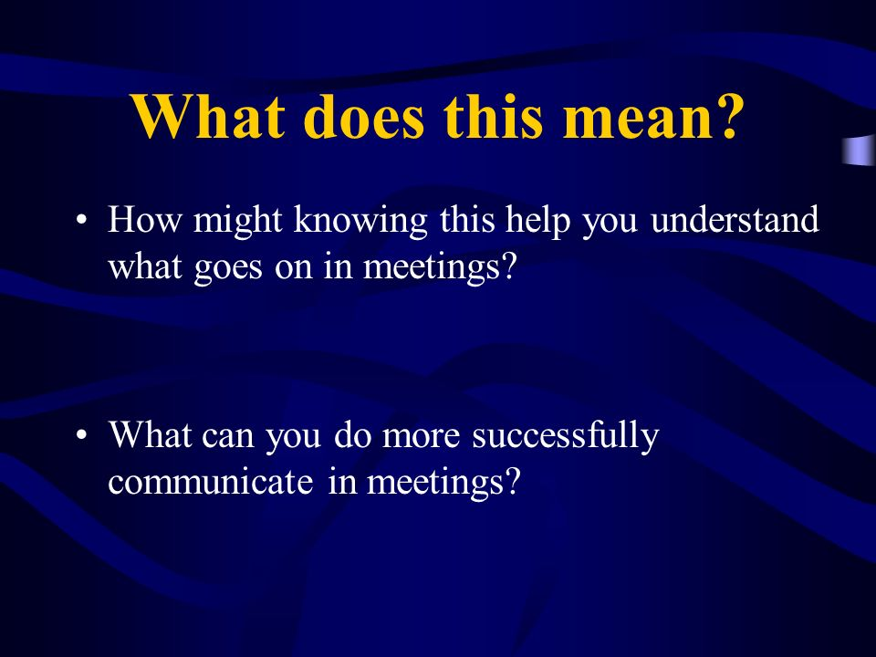 What does this mean? How might knowing this help you understand what goes on in meetings? What can you do more successfully communicate in meetings?