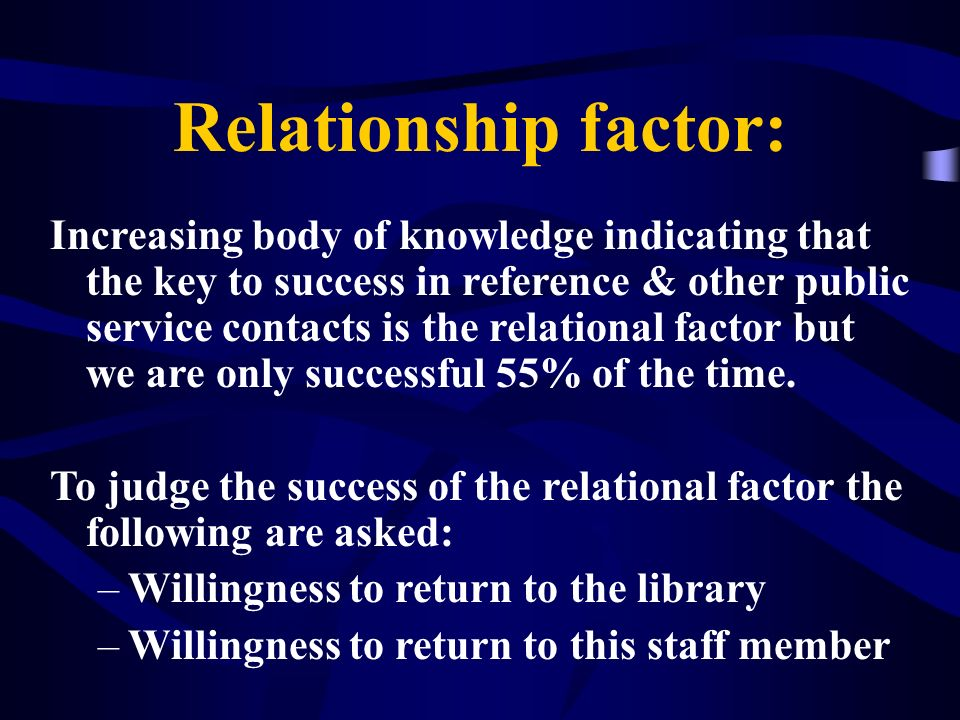 Relationship factor: Increasing body of knowledge indicating that the key to success in reference & other public service contacts is the relational fa