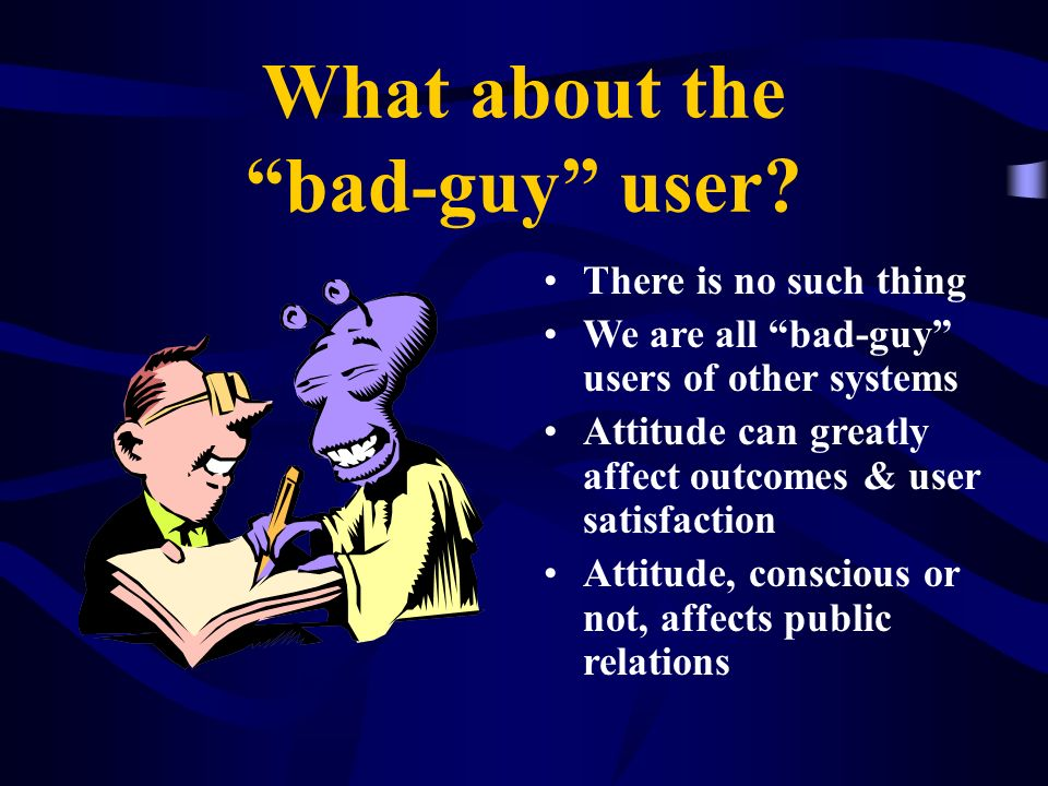 What about the bad-guy user? There is no such thing We are all bad-guy users of other systems Attitude can greatly affect outcomes & user satisfaction