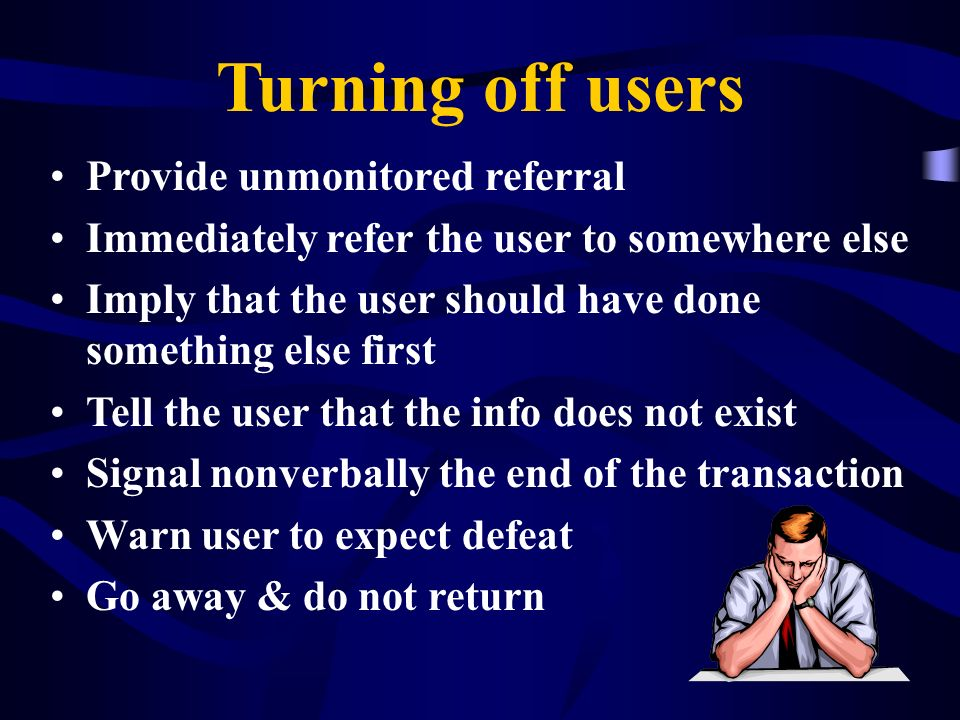Turning off users Provide unmonitored referral Immediately refer the user to somewhere else Imply that the user should have done something else first