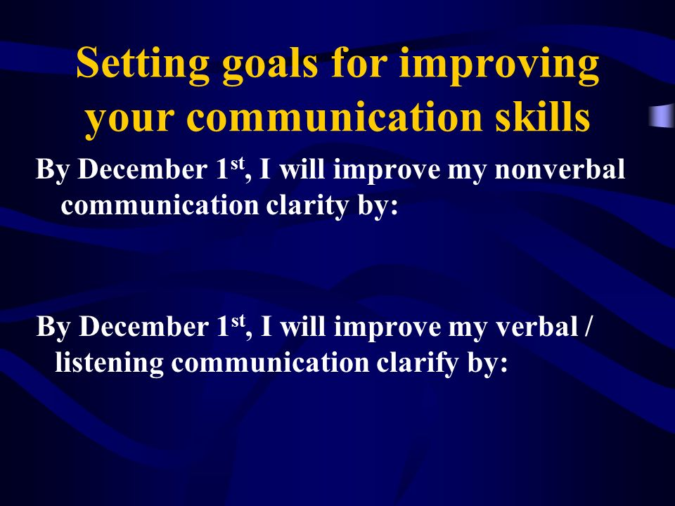 Setting goals for improving your communication skills By December 1 st, I will improve my nonverbal communication clarity by: By December 1 st, I will