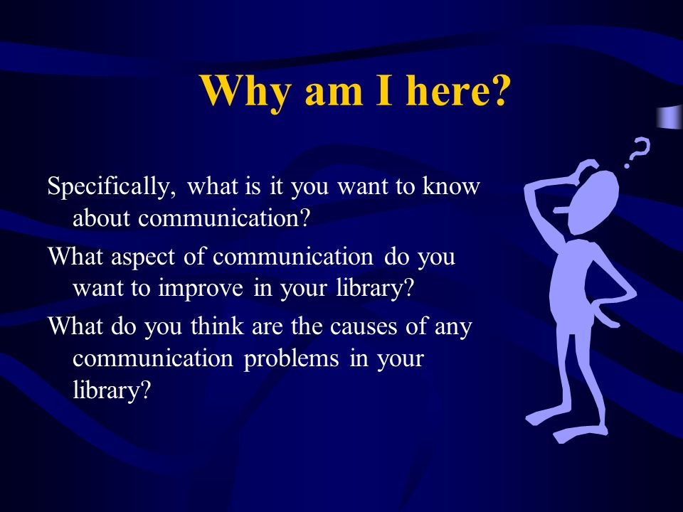Why am I here? Specifically, what is it you want to know about communication? What aspect of communication do you want to improve in your library? Wha