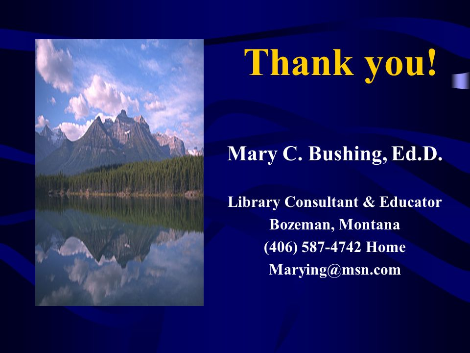 Thank you! Mary C. Bushing, Ed.D. Library Consultant & Educator Bozeman, Montana (406) 587-4742 Home Marying@msn.com