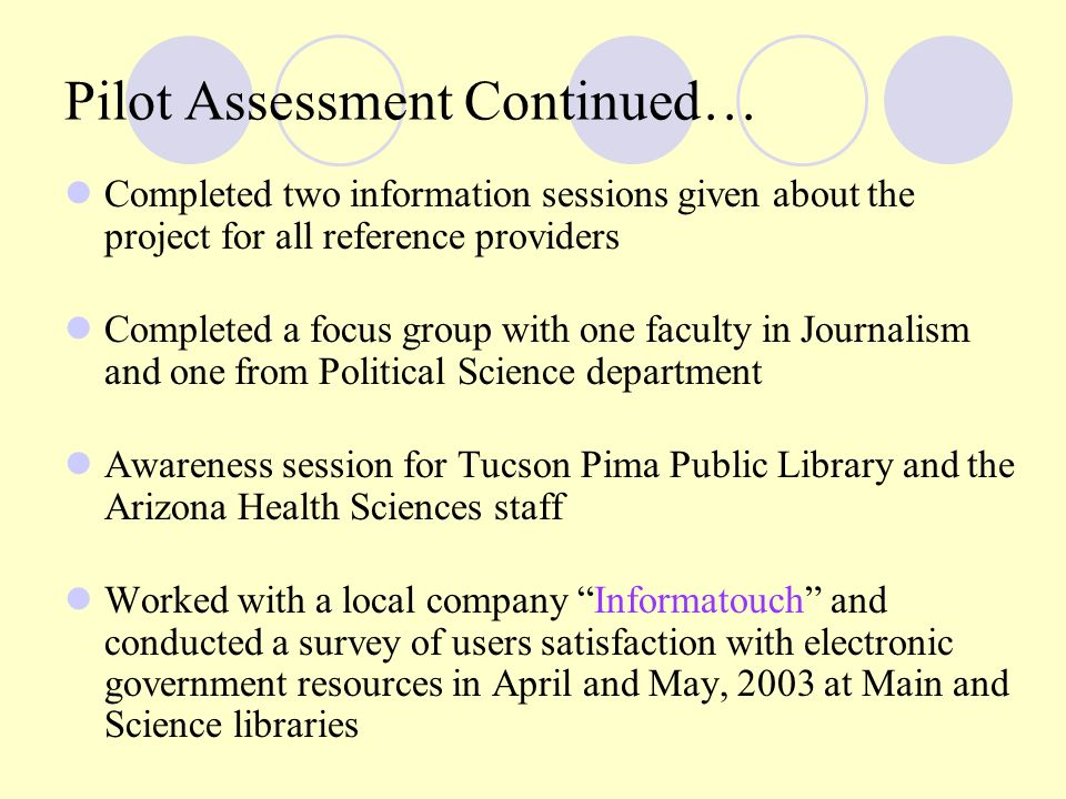 Pilot Assessment Continued… Completed two information sessions given about the project for all reference providers Completed a focus group with one faculty in Journalism and one from Political Science department Awareness session for Tucson Pima Public Library and the Arizona Health Sciences staff Worked with a local company Informatouch and conducted a survey of users satisfaction with electronic government resources in April and May, 2003 at Main and Science libraries