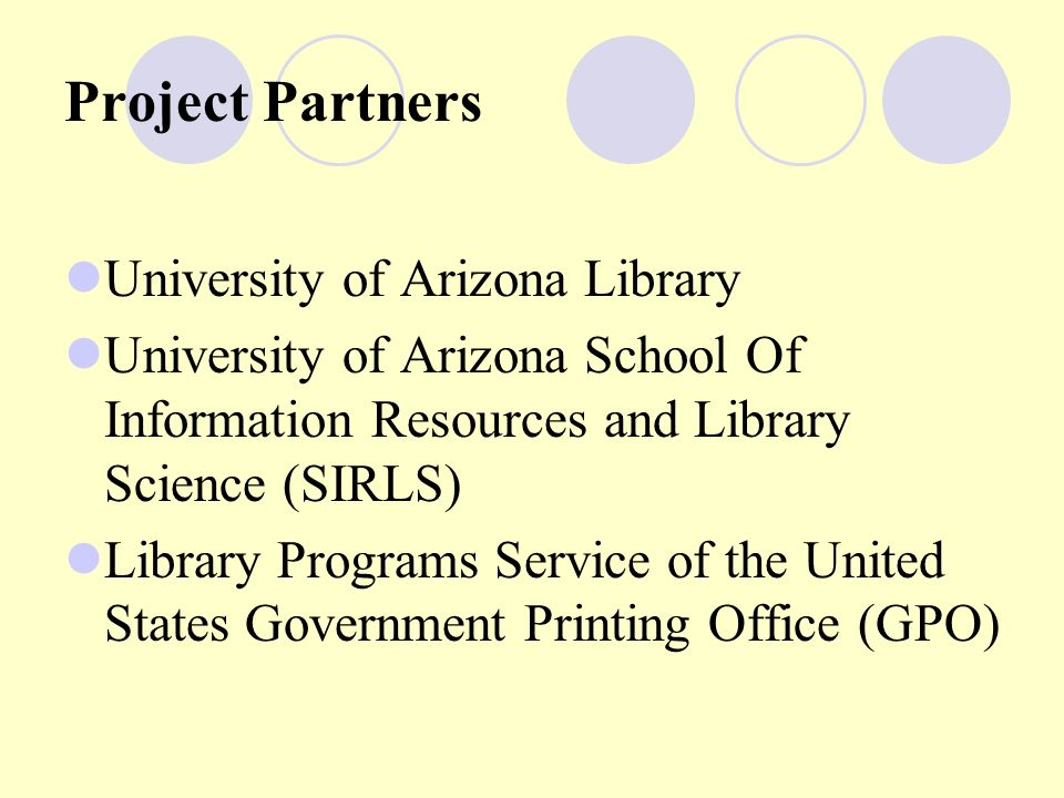 Project Partners University of Arizona Library University of Arizona School Of Information Resources and Library Science (SIRLS) Library Programs Service of the United States Government Printing Office (GPO)