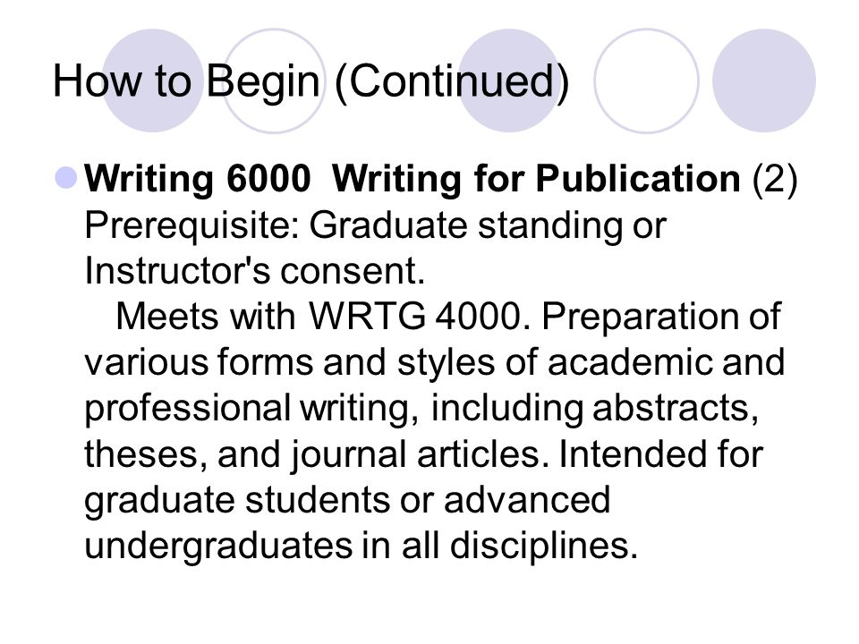 How to Begin (Continued) Writing 6000 Writing for Publication (2) Prerequisite: Graduate standing or Instructor s consent.
