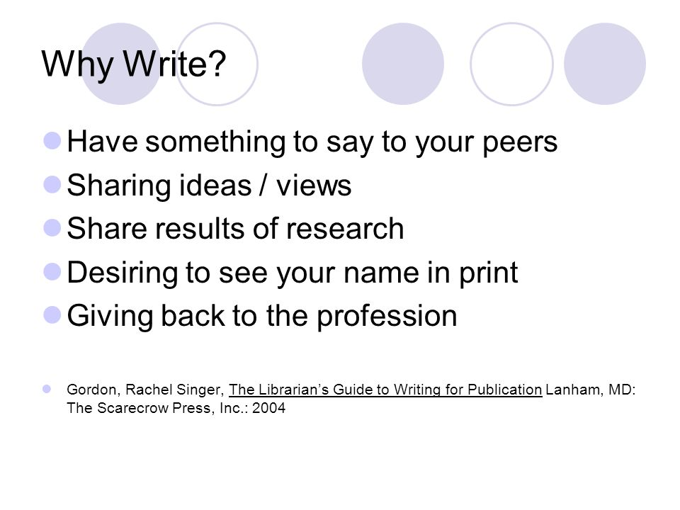 Why Write? Have something to say to your peers Sharing ideas / views Share results of research Desiring to see your name in print Giving back to the p