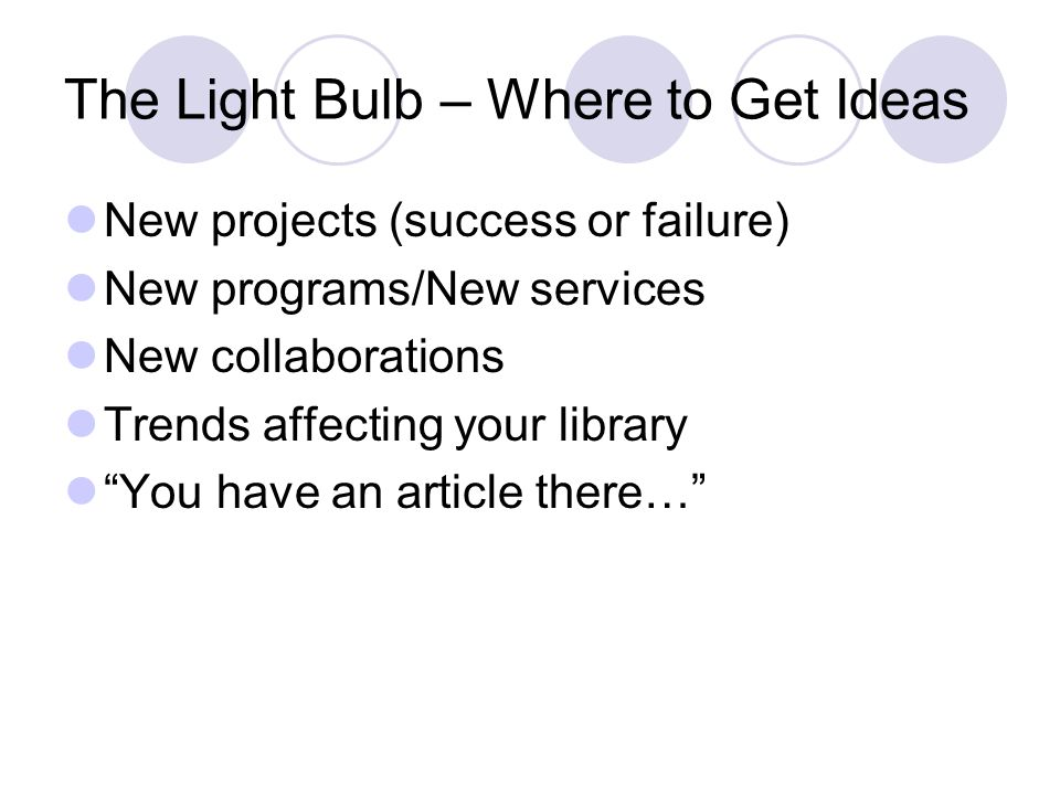 The Light Bulb – Where to Get Ideas New projects (success or failure) New programs/New services New collaborations Trends affecting your library You have an article there…
