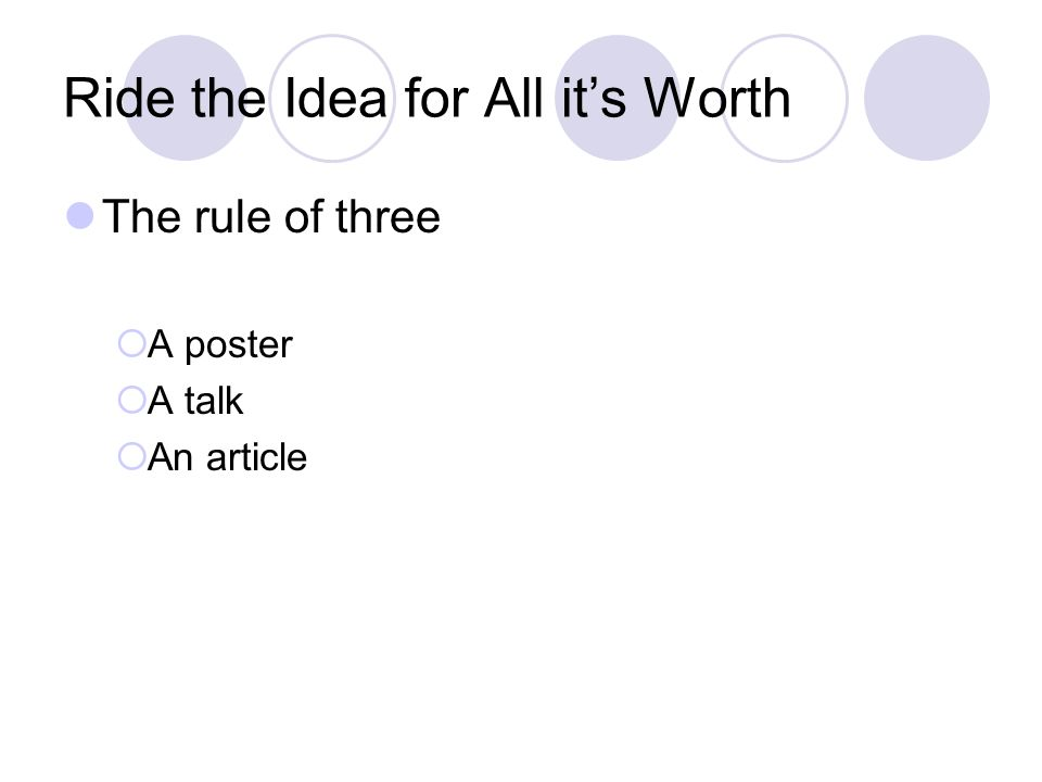 Ride the Idea for All its Worth The rule of three A poster A talk An article