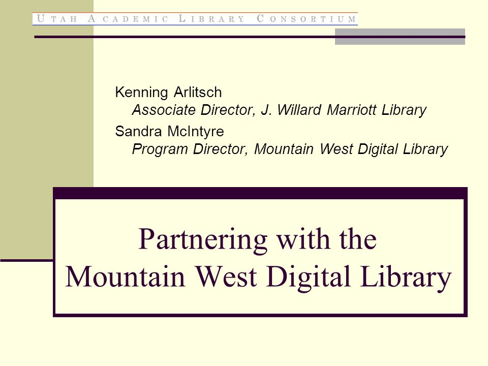 Partnering with the Mountain West Digital Library Kenning Arlitsch Associate Director, J. Willard Marriott Library Sandra McIntyre Program Director, M