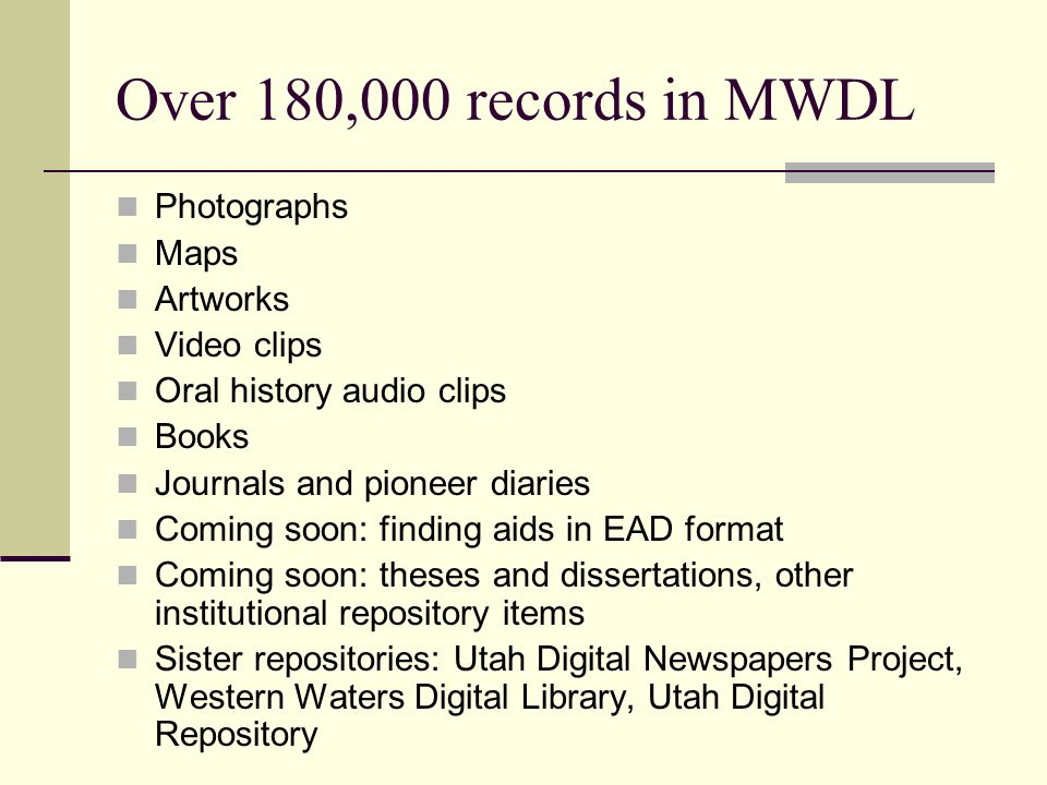 Over 180,000 records in MWDL Photographs Maps Artworks Video clips Oral history audio clips Books Journals and pioneer diaries Coming soon: finding ai