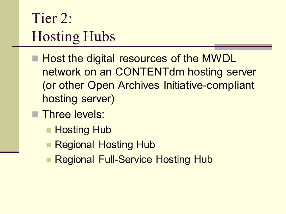 Tier 2: Hosting Hubs Host the digital resources of the MWDL network on an CONTENTdm hosting server (or other Open Archives Initiative-compliant hostin