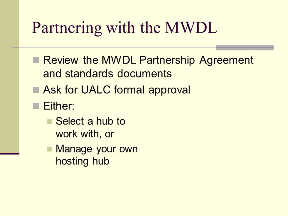 Partnering with the MWDL Review the MWDL Partnership Agreement and standards documents Ask for UALC formal approval Either: Select a hub to work with,