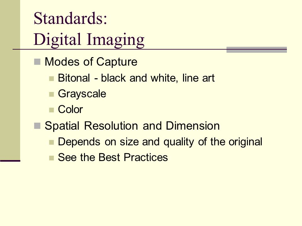 Standards: Digital Imaging Modes of Capture Bitonal - black and white, line art Grayscale Color Spatial Resolution and Dimension Depends on size and q