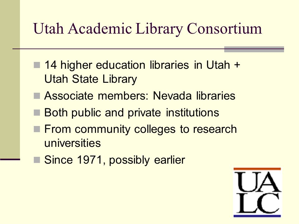 Utah Academic Library Consortium 14 higher education libraries in Utah + Utah State Library Associate members: Nevada libraries Both public and privat