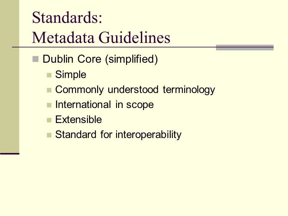 Standards: Metadata Guidelines Dublin Core (simplified) Simple Commonly understood terminology International in scope Extensible Standard for interope