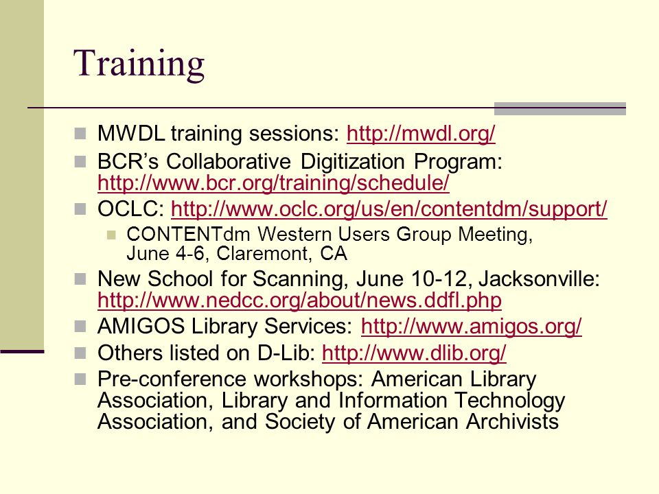 Training MWDL training sessions: http://mwdl.org/http://mwdl.org/ BCRs Collaborative Digitization Program: http://www.bcr.org/training/schedule/ http:
