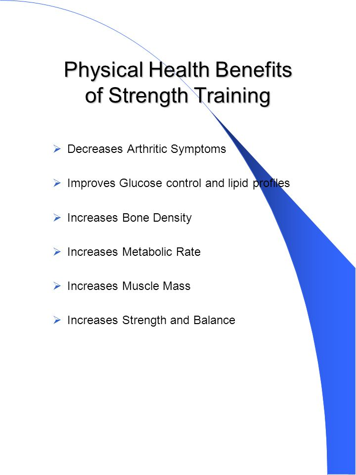Physical Health Benefits of Strength Training Decreases Arthritic Symptoms Improves Glucose control and lipid profiles Increases Bone Density Increases Metabolic Rate Increases Muscle Mass Increases Strength and Balance