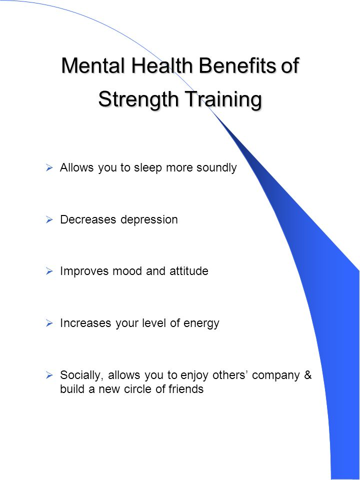 Mental Health Benefits of Strength Training Allows you to sleep more soundly Decreases depression Improves mood and attitude Increases your level of energy Socially, allows you to enjoy others company & build a new circle of friends