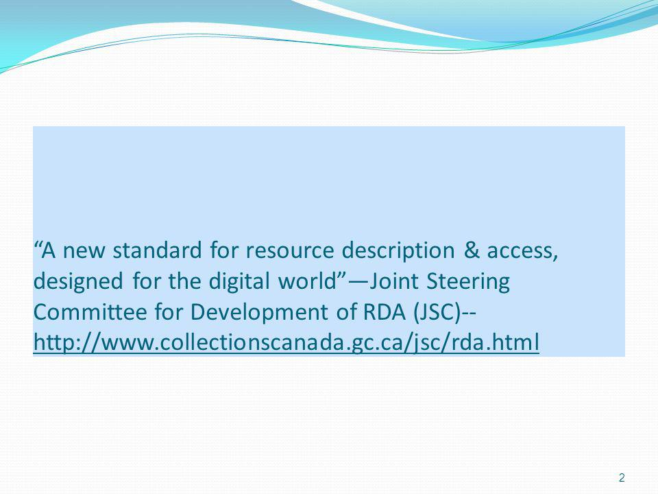 A new standard for resource description & access, designed for the digital worldJoint Steering Committee for Development of RDA (JSC)-- http://www.collectionscanada.gc.ca/jsc/rda.html 2