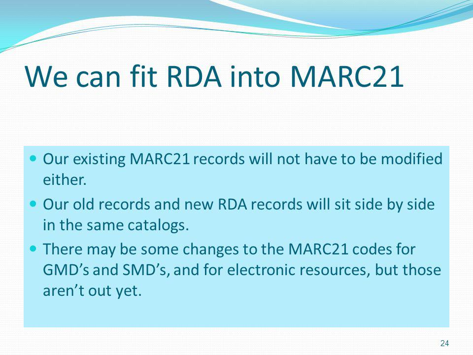 We can fit RDA into MARC21 Our existing MARC21 records will not have to be modified either.
