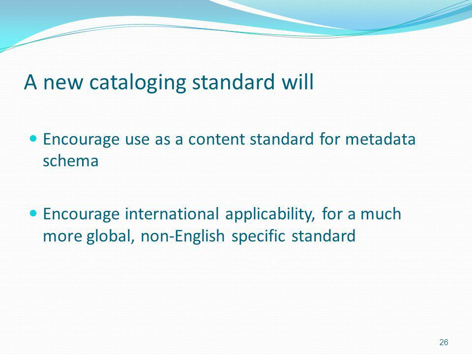 A new cataloging standard will Encourage use as a content standard for metadata schema Encourage international applicability, for a much more global, non-English specific standard 26