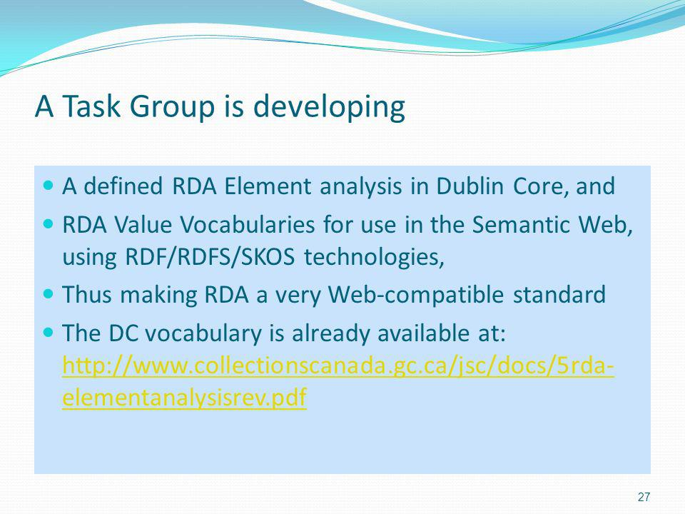 A Task Group is developing A defined RDA Element analysis in Dublin Core, and RDA Value Vocabularies for use in the Semantic Web, using RDF/RDFS/SKOS technologies, Thus making RDA a very Web-compatible standard The DC vocabulary is already available at: http://www.collectionscanada.gc.ca/jsc/docs/5rda- elementanalysisrev.pdf http://www.collectionscanada.gc.ca/jsc/docs/5rda- elementanalysisrev.pdf 27