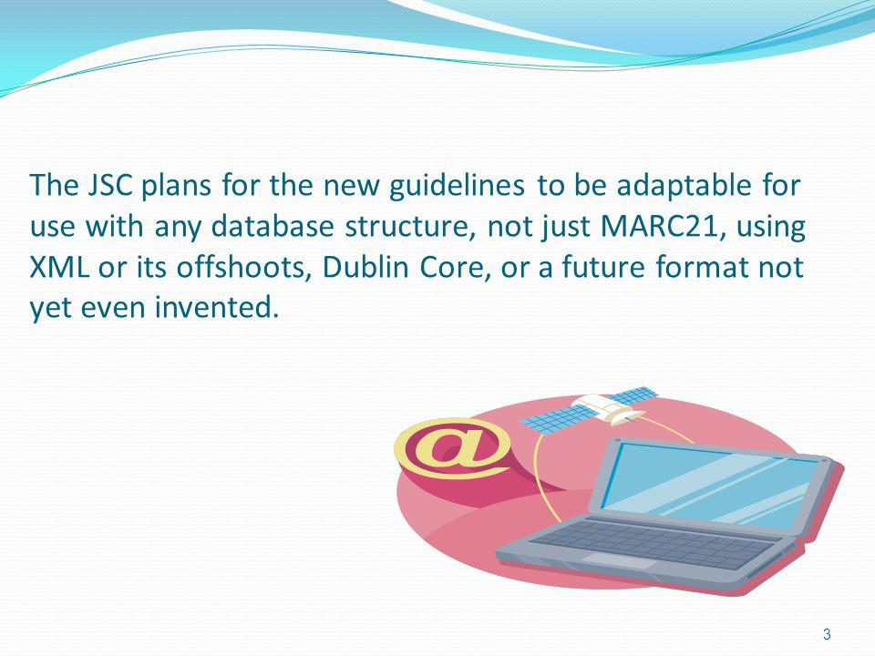 The JSC plans for the new guidelines to be adaptable for use with any database structure, not just MARC21, using XML or its offshoots, Dublin Core, or a future format not yet even invented.