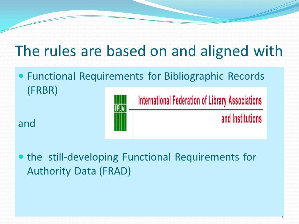 The rules are based on and aligned with Functional Requirements for Bibliographic Records (FRBR) and the still-developing Functional Requirements for Authority Data (FRAD) 7