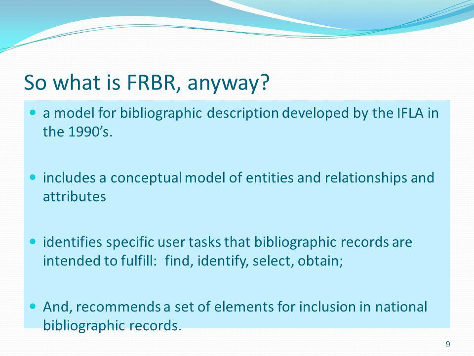 So what is FRBR, anyway.a model for bibliographic description developed by the IFLA in the 1990s.