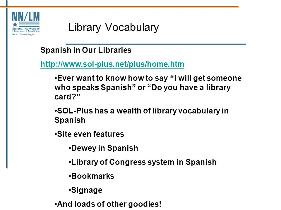 Library Vocabulary Spanish in Our Libraries http://www.sol-plus.net/plus/home.htm Ever want to know how to say I will get someone who speaks Spanish or Do you have a library card.