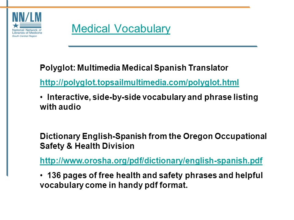 Medical Vocabulary Polyglot: Multimedia Medical Spanish Translator http://polyglot.topsailmultimedia.com/polyglot.html Interactive, side-by-side vocabulary and phrase listing with audio Dictionary English-Spanish from the Oregon Occupational Safety & Health Division http://www.orosha.org/pdf/dictionary/english-spanish.pdf 136 pages of free health and safety phrases and helpful vocabulary come in handy pdf format.