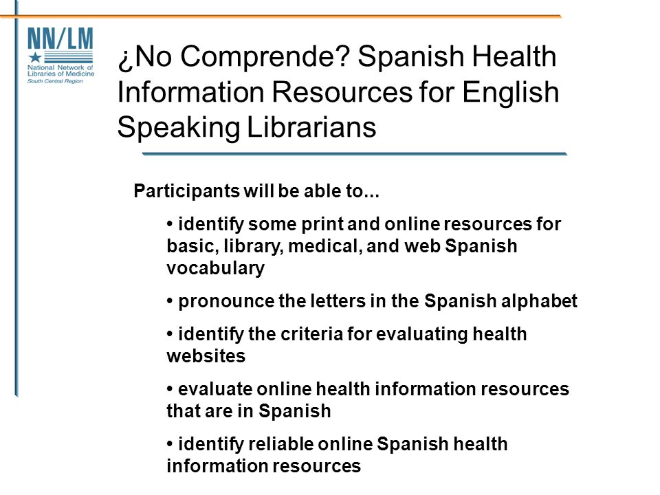 ¿No Comprende? Spanish Health Information Resources for English Speaking Librarians Participants will be able to... identify some print and online res