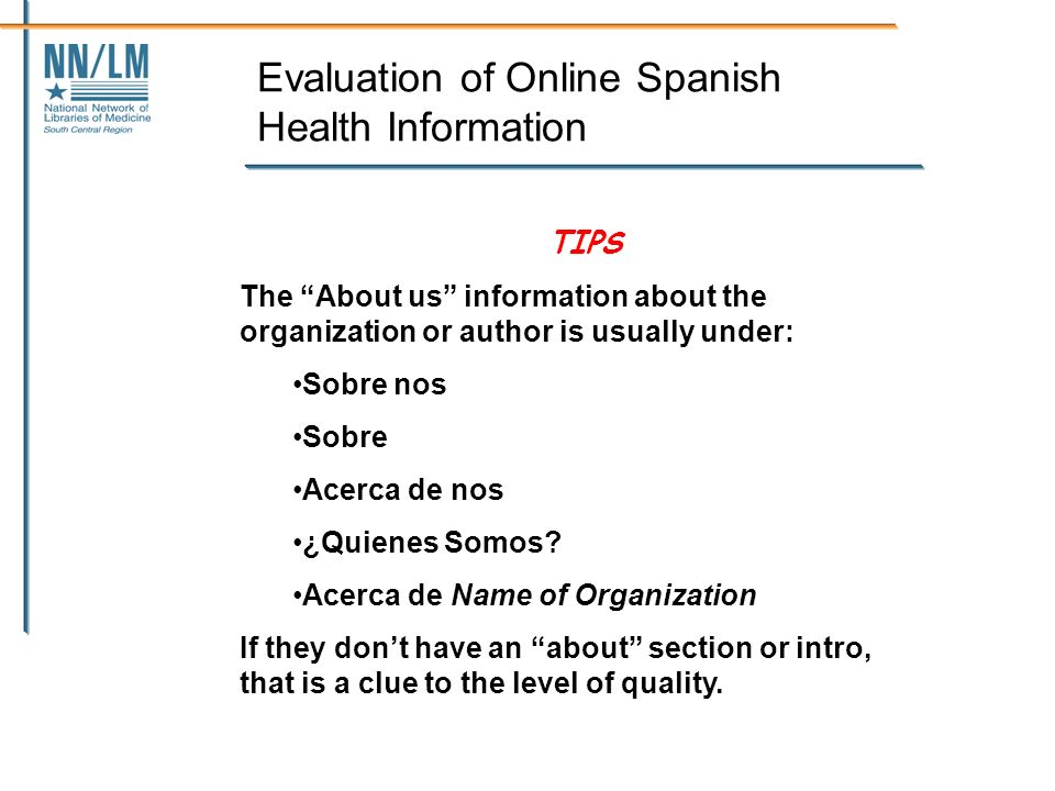 Evaluation of Online Spanish Health Information TIPS The About us information about the organization or author is usually under: Sobre nos Sobre Acerca de nos ¿Quienes Somos.