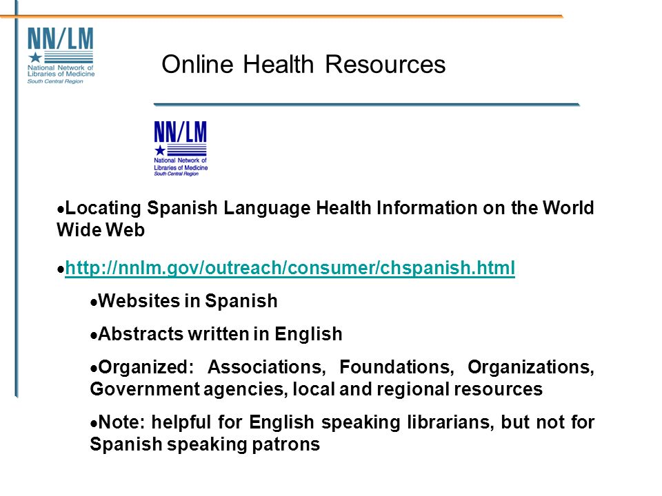 Online Health Resources Locating Spanish Language Health Information on the World Wide Web http://nnlm.gov/outreach/consumer/chspanish.html Websites in Spanish Abstracts written in English Organized: Associations, Foundations, Organizations, Government agencies, local and regional resources Note: helpful for English speaking librarians, but not for Spanish speaking patrons