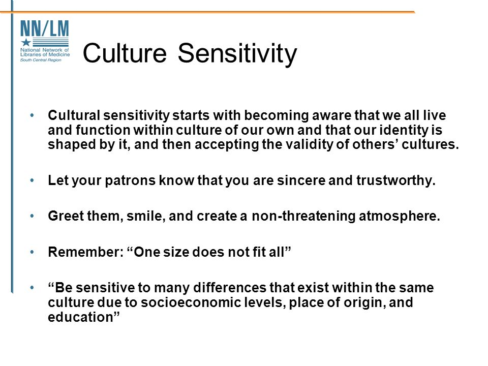 Culture Sensitivity Cultural sensitivity starts with becoming aware that we all live and function within culture of our own and that our identity is shaped by it, and then accepting the validity of others cultures.