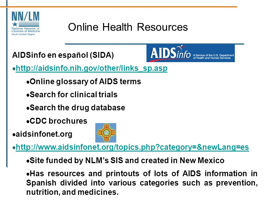 Online Health Resources AIDSinfo en español (SIDA) http://aidsinfo.nih.gov/other/links_sp.asp Online glossary of AIDS terms Search for clinical trials Search the drug database CDC brochures aidsinfonet.org http://www.aidsinfonet.org/topics.php category=&newLang=es Site funded by NLMs SIS and created in New Mexico Has resources and printouts of lots of AIDS information in Spanish divided into various categories such as prevention, nutrition, and medicines.