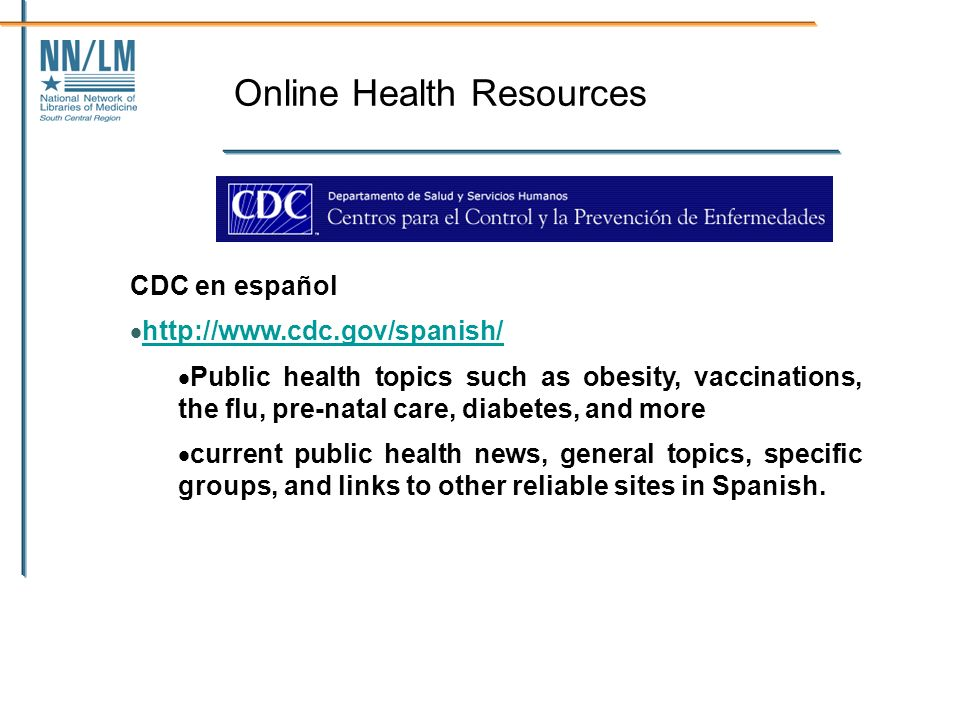 Online Health Resources CDC en español http://www.cdc.gov/spanish/ Public health topics such as obesity, vaccinations, the flu, pre-natal care, diabetes, and more current public health news, general topics, specific groups, and links to other reliable sites in Spanish.