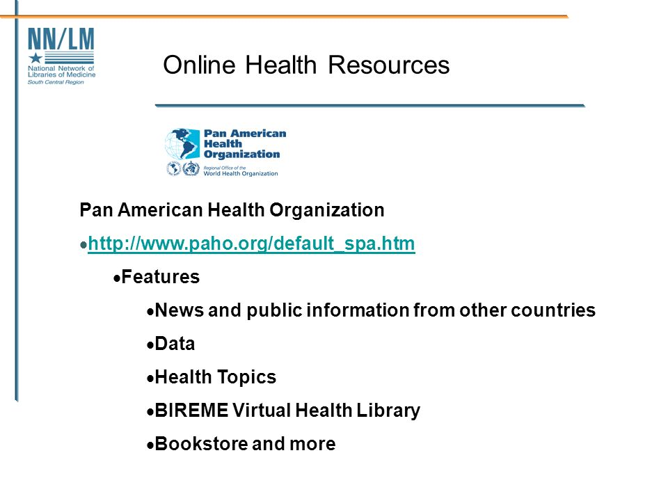 Online Health Resources Pan American Health Organization http://www.paho.org/default_spa.htm Features News and public information from other countries Data Health Topics BIREME Virtual Health Library Bookstore and more