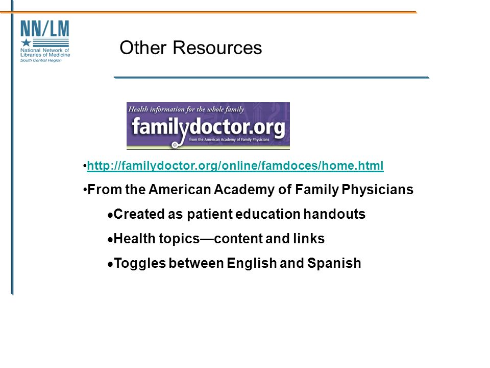 Other Resources http://familydoctor.org/online/famdoces/home.html From the American Academy of Family Physicians Created as patient education handouts Health topicscontent and links Toggles between English and Spanish
