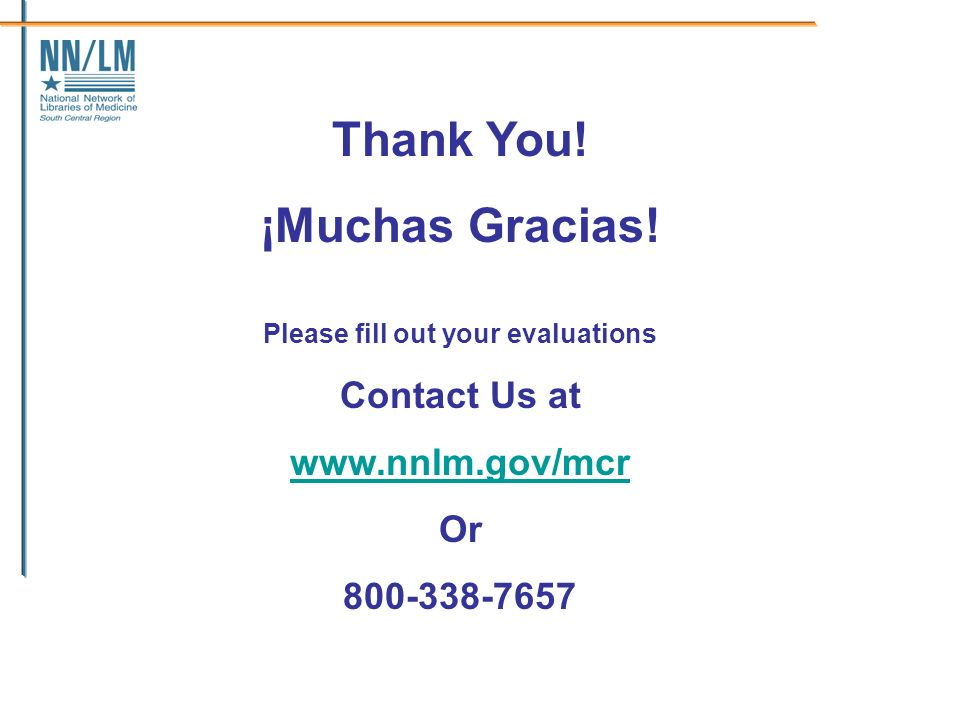 Thank You! ¡Muchas Gracias! Please fill out your evaluations Contact Us at www.nnlm.gov/mcr Or 800-338-7657
