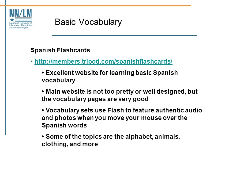 Basic Vocabulary Spanish Flashcards http://members.tripod.com/spanishflashcards/ Excellent website for learning basic Spanish vocabulary Main website is not too pretty or well designed, but the vocabulary pages are very good Vocabulary sets use Flash to feature authentic audio and photos when you move your mouse over the Spanish words Some of the topics are the alphabet, animals, clothing, and more