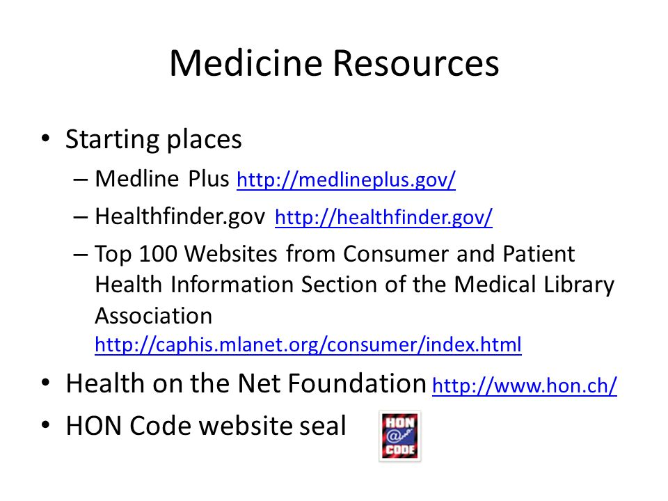 Medicine Resources Starting places – Medline Plus     – Healthfinder.gov     – Top 100 Websites from Consumer and Patient Health Information Section of the Medical Library Association     Health on the Net Foundation     HON Code website seal