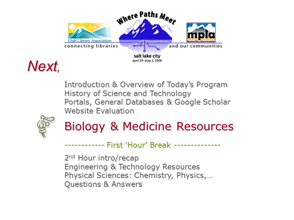 Next, Introduction & Overview of Todays Program History of Science and Technology Portals, General Databases & Google Scholar Website Evaluation Biology & Medicine Resources First Hour Break nd Hour intro/recap Engineering & Technology Resources Physical Sciences: Chemistry, Physics,… Questions & Answers