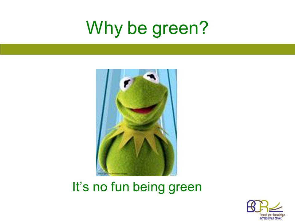 Why be green? Its no fun being green
