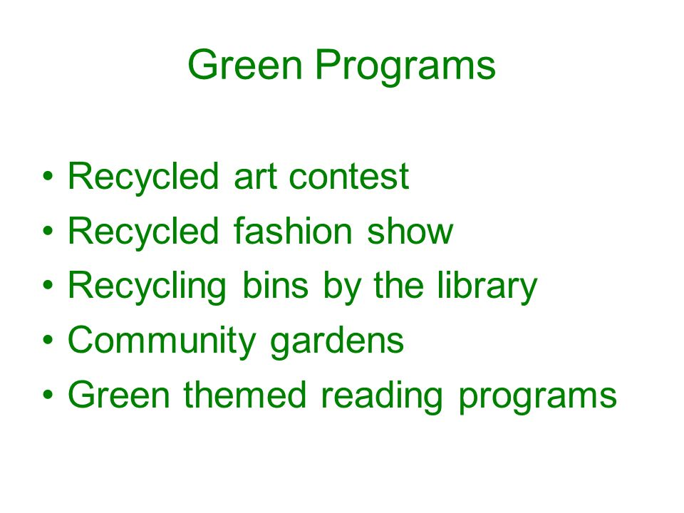 Green Programs Recycled art contest Recycled fashion show Recycling bins by the library Community gardens Green themed reading programs