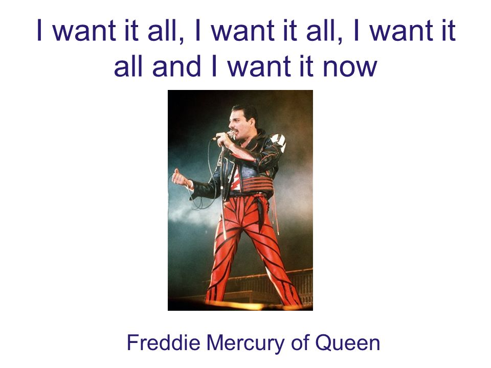 I want it all, I want it all, I want it all and I want it now Freddie Mercury of Queen