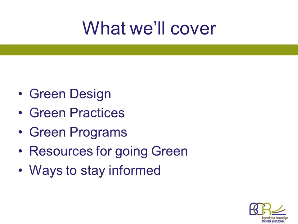 What well cover Green Design Green Practices Green Programs Resources for going Green Ways to stay informed