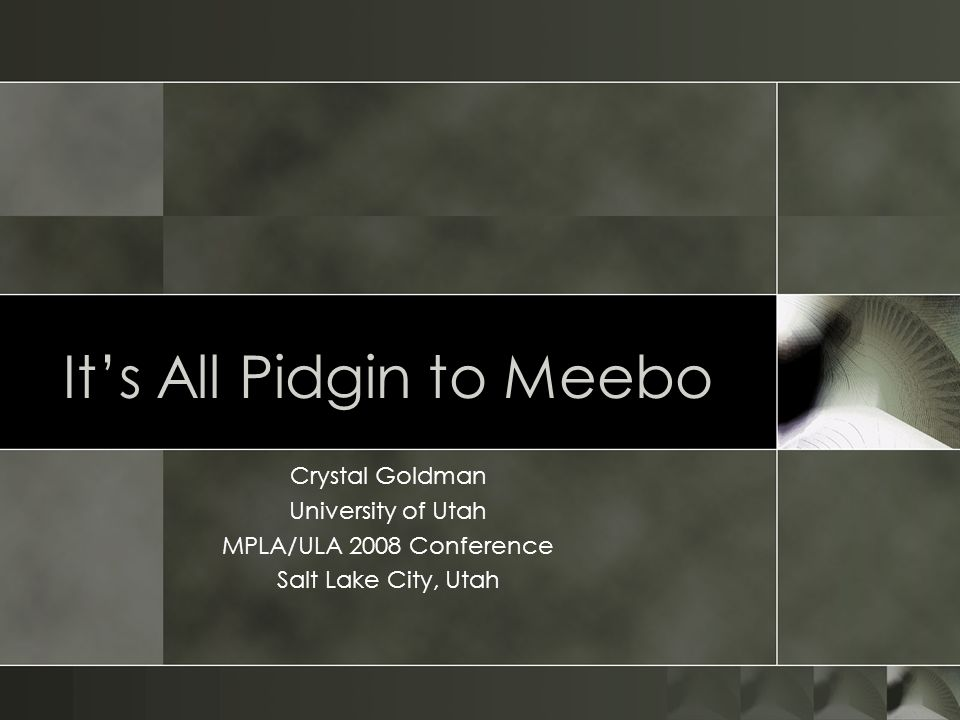 Its All Pidgin to Meebo Crystal Goldman University of Utah MPLA/ULA 2008 Conference Salt Lake City, Utah