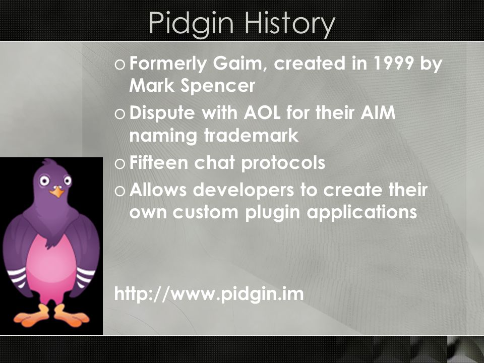 Pidgin History o Formerly Gaim, created in 1999 by Mark Spencer o Dispute with AOL for their AIM naming trademark o Fifteen chat protocols o Allows developers to create their own custom plugin applications http://www.pidgin.im